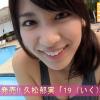 無【久松郁実】Dカップ4 「19(いく)」サンプル動画