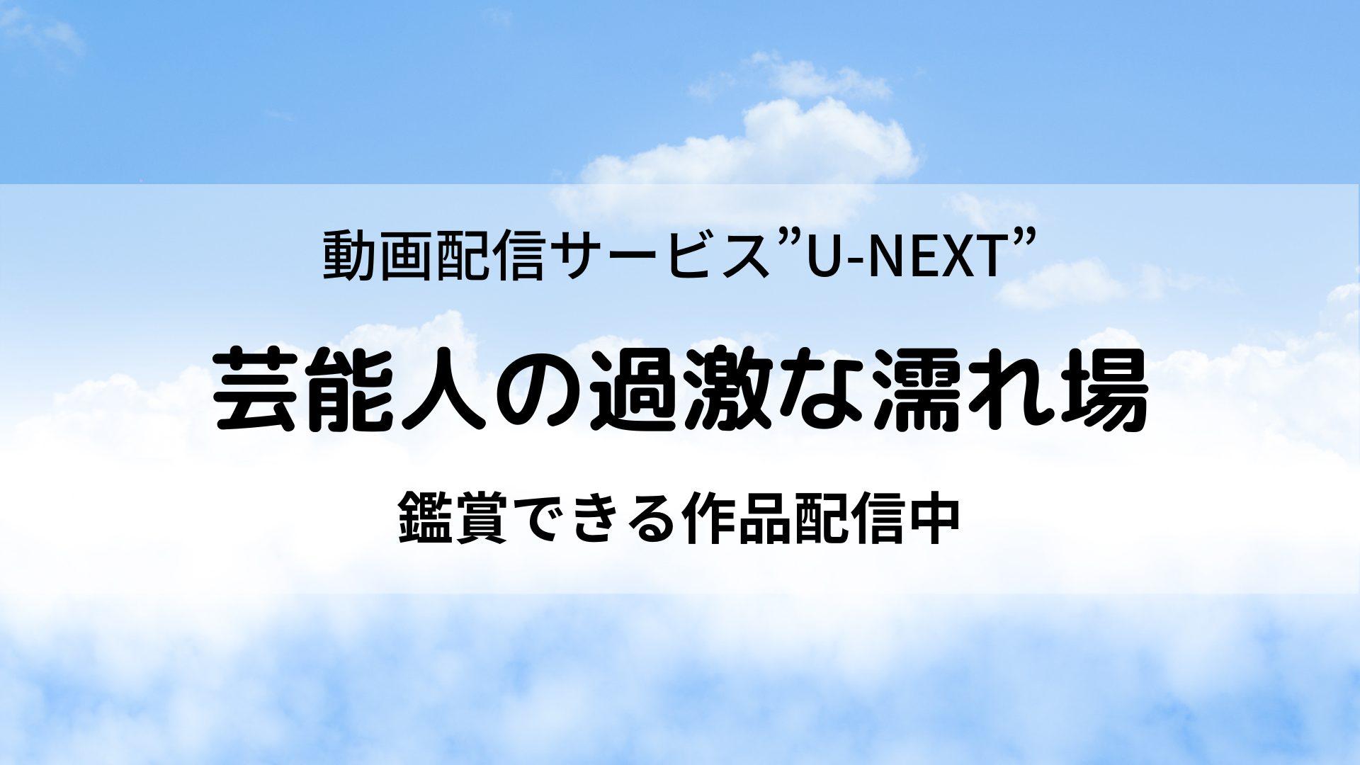 まじで!?芸能人の過激な濡れ場が見れる映画が動画配信サービス『U-NEXT』で配信中!
