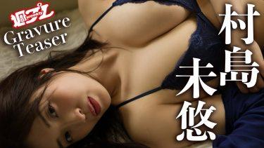 【村島未悠(MIYU)】Fカップ5 週プレ!デジタル写真集最新作!特別メイキング動画!セクシーな姿を披露!